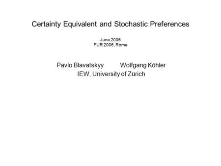 Certainty Equivalent and Stochastic Preferences June 2006 FUR 2006, Rome Pavlo Blavatskyy Wolfgang Köhler IEW, University of Zürich.