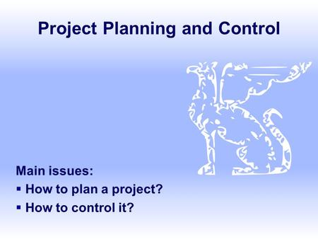 Project Planning and Control Main issues:  How to plan a project?  How to control it?