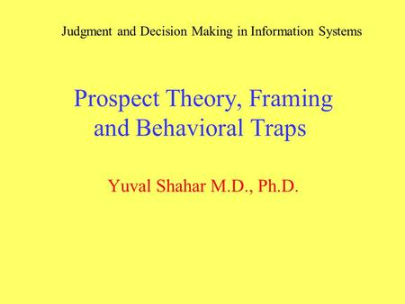 Prospect Theory, Framing and Behavioral Traps Yuval Shahar M.D., Ph.D. Judgment and Decision Making in Information Systems.