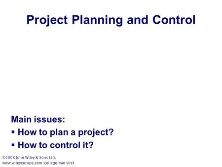 Project Planning and Control Main issues:  How to plan a project?  How to control it? ©2008 John Wiley & Sons Ltd. www.wileyeurope.com/college/van vliet.