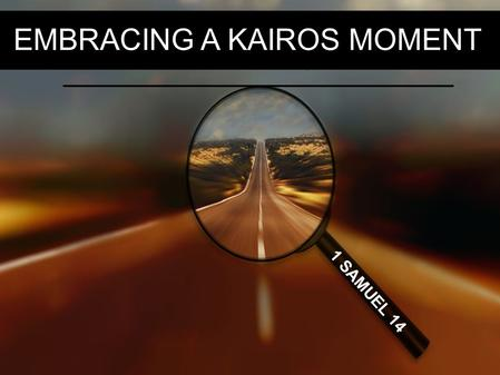 EMBRACING A KAIROS MOMENT 1 SAMUEL 14. So on the day of the battle not a soldier with Saul and Jonathan had a sword or spear in his hand; only Saul.