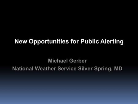 New Opportunities for Public Alerting Michael Gerber National Weather Service Silver Spring, MD Michael Gerber National Weather Service Silver Spring,