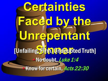 Certainties Faced by the Unrepentant Sinner [Unfailing, Firm, Undoubted Truth] No doubt, Luke 1:4No doubt, Luke 1:4 Know for certain, Acts 22:30Know for.