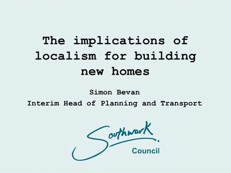 The implications of localism for building new homes Simon Bevan Interim Head of Planning and Transport.