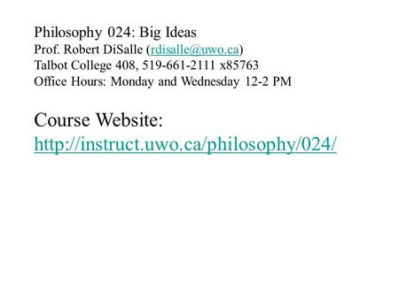 Philosophy 024: Big Ideas Prof. Robert DiSalle Talbot College 408, 519-661-2111 x85763 Office Hours: Monday and Wednesday.