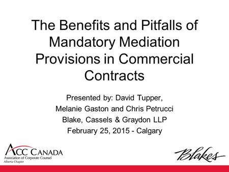 The Benefits and Pitfalls of Mandatory Mediation Provisions in Commercial Contracts Presented by: David Tupper, Melanie Gaston and Chris Petrucci Blake,