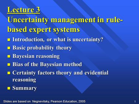 Slides are based on Negnevitsky, Pearson Education, 2005 1 Lecture 3 Uncertainty management in rule- based expert systems n Introduction, or what is uncertainty?