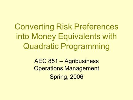 Converting Risk Preferences into Money Equivalents with Quadratic Programming AEC 851 – Agribusiness Operations Management Spring, 2006.