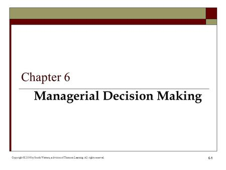 6-1 Managerial Decision Making Copyright © 2006 by South-Western, a division of Thomson Learning. All rights reserved. Chapter 6.