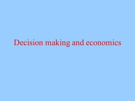 Decision making and economics. Economic theories Economic theories provide normative standards Expected value Expected utility Specialized branches like.