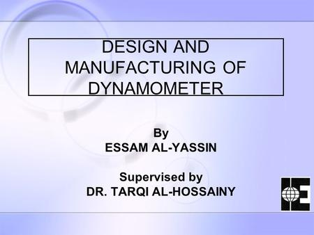 DESIGN AND MANUFACTURING OF DYNAMOMETER By ESSAM AL-YASSIN Supervised by DR. TARQI AL-HOSSAINY.