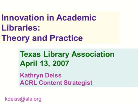 Innovation in Academic Libraries: Theory and Practice Texas Library Association April 13, 2007 Kathryn Deiss ACRL Content Strategist