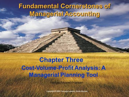 1 Copyright © 2008 Cengage Learning South-Western. Heitger/Mowen/Hansen Cost-Volume-Profit Analysis: A Managerial Planning Tool Chapter Three Fundamental.