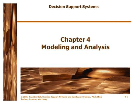 © 2005 Prentice Hall, Decision Support Systems and Intelligent Systems, 7th Edition, Turban, Aronson, and Liang 4-1 Chapter 4 Modeling and Analysis Decision.