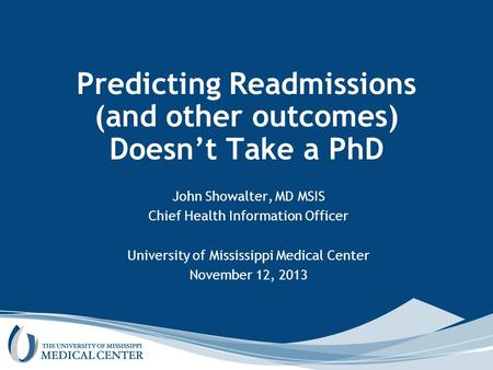 Predicting Readmissions (and other outcomes) Doesn't Take a PhD John Showalter, MD MSIS Chief Health Information Officer University of Mississippi Medical.