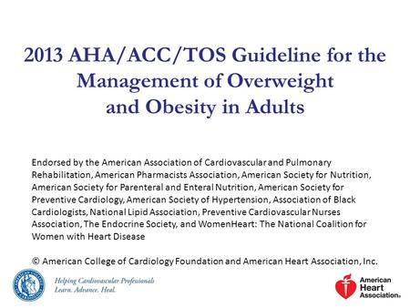 2013 AHA/ACC/TOS Guideline for the Management of Overweight and <strong>Obesity</strong> in Adults Endorsed by the American Association of Cardiovascular and Pulmonary.