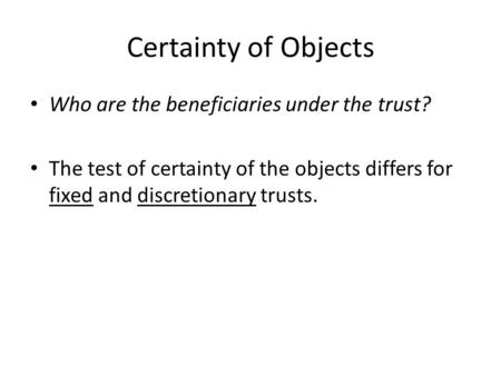 Certainty of Objects Who are the beneficiaries under the trust? The test of certainty of the objects differs for fixed and discretionary trusts.