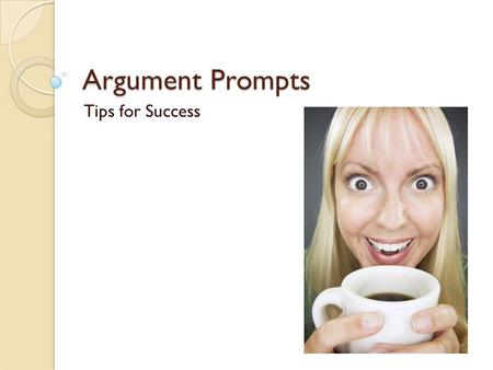 Argument Prompts Tips for Success. Learning Target I can establish a claim and support it thoroughly in an organized, coherent essay. You can show me.