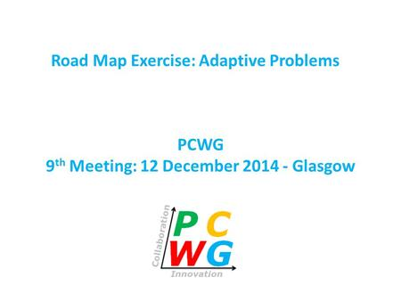 PCWG 9 th Meeting: 12 December 2014 - Glasgow Road Map Exercise: Adaptive Problems.