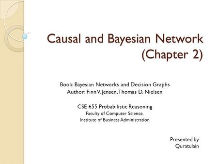 Causal and Bayesian Network (Chapter 2) Book: Bayesian Networks and Decision Graphs Author: Finn V. Jensen, Thomas D. Nielsen CSE 655 Probabilistic Reasoning.