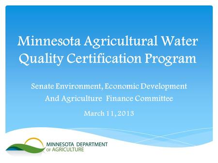 Minnesota Agricultural Water Quality Certification Program Senate Environment, Economic Development And Agriculture Finance Committee March 11, 2013.