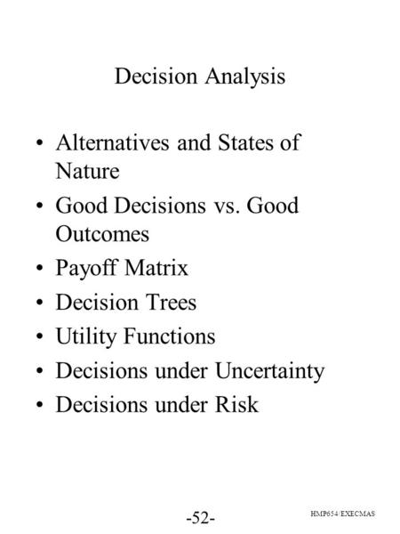 -52- HMP654/EXECMAS Decision Analysis Alternatives and States of Nature Good Decisions vs. Good Outcomes Payoff Matrix Decision Trees Utility Functions.