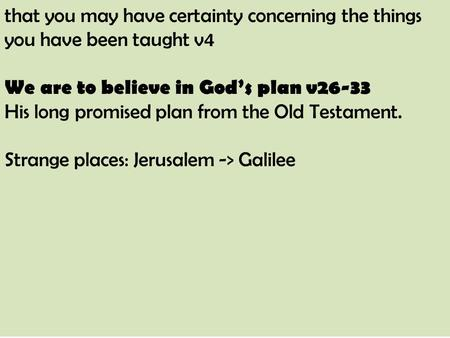 That you may have certainty concerning the things you have been taught v4 We are to believe in God's plan v26-33 His long promised plan from the Old Testament.
