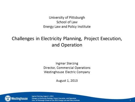1 Ingmar Sterzing, August 1, 2013 Changes in Electricity Planning, Project Execution, and Operation Univ. of Pittsburgh School of Law 2013 Energy Law and.