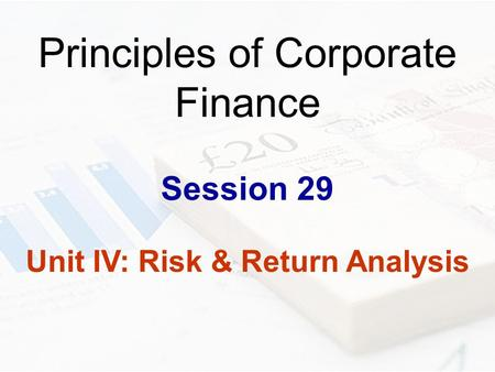 Principles of Corporate Finance Session 29 Unit IV: Risk & Return Analysis.