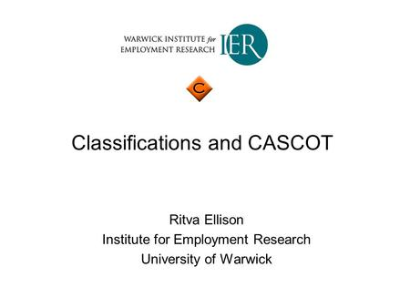 Classifications and CASCOT Ritva Ellison Institute for Employment Research University of Warwick.