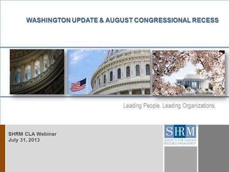Leading People. Leading Organizations. D D WASHINGTON UPDATE & AUGUST CONGRESSIONAL RECESS SHRM CLA Webinar July 31, 2013.