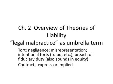"Ch. 2 Overview of Theories of Liability ""legal malpractice"" as umbrella term Tort: negligence; misrepresentation; intentional torts (fraud, etc.); breach."