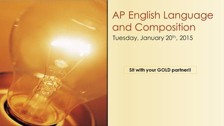 Tuesday, January 20 th, 2015 AP English Language and Composition Sit with your GOLD partner!!