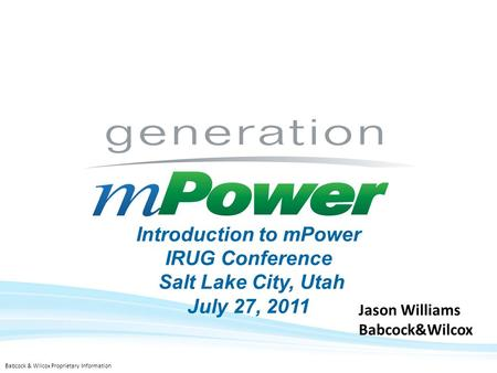 .1 Babcock & Wilcox Proprietary Information Introduction to mPower IRUG Conference Salt Lake City, Utah July 27, 2011 Jason Williams Babcock&Wilcox.