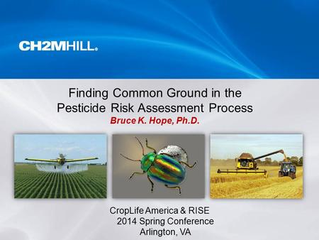 CropLife America & RISE 2014 Spring Conference Arlington, VA Finding Common Ground in the Pesticide Risk Assessment Process Bruce K. Hope, Ph.D.