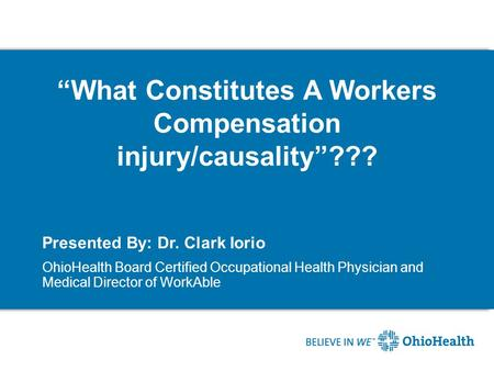 """What Constitutes A Workers Compensation injury/causality""??? Presented By: Dr. Clark Iorio OhioHealth Board Certified Occupational Health Physician and."
