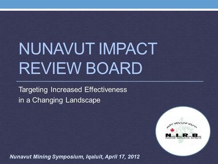 NUNAVUT IMPACT REVIEW BOARD Targeting Increased Effectiveness in a Changing Landscape Nunavut Mining Symposium, Iqaluit, April 17, 2012.