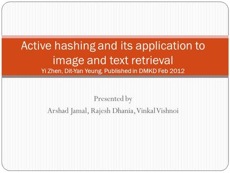 Presented by Arshad Jamal, Rajesh Dhania, Vinkal Vishnoi Active hashing and its application to image and text retrieval Yi Zhen, Dit-Yan Yeung, Published.