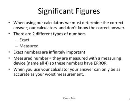 Significant Figures When using our calculators we must determine the correct answer; our calculators and don't know the correct answer. There are 2 different.