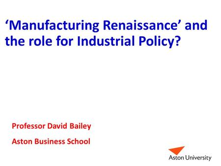 'Manufacturing Renaissance' and the role for Industrial Policy? Professor David Bailey Aston Business School.