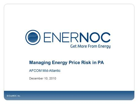 © EnerNOC Inc. Managing Energy Price Risk in PA AFCOM Mid-Atlantic December 10, 2010.