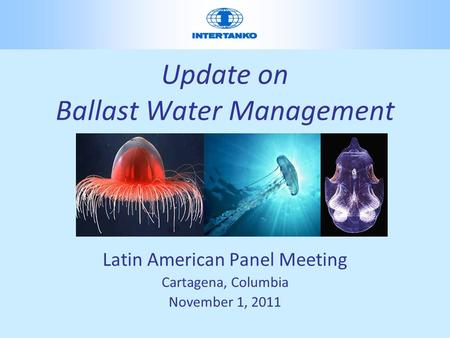 Update on Ballast Water Management Latin American Panel Meeting Cartagena, Columbia November 1, 2011.