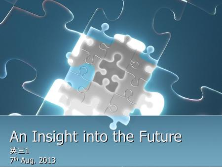 An Insight into the Future 英三 1 7 th Aug. 2013 英三 1 7 th Aug. 2013.
