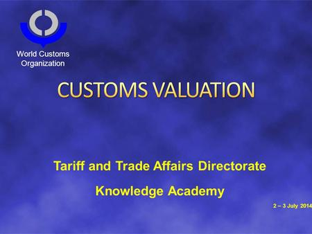 Tariff and Trade Affairs Directorate Knowledge Academy 2 – 3 July 2014 World Customs Organization.