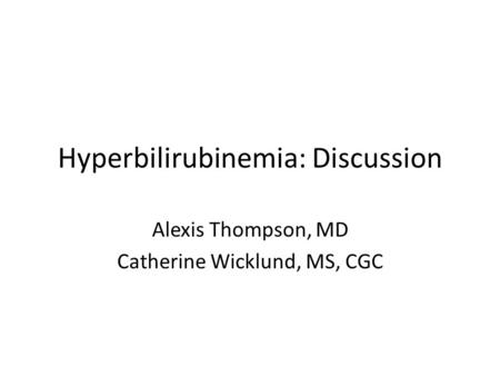 Hyperbilirubinemia: Discussion Alexis Thompson, MD Catherine Wicklund, MS, CGC.