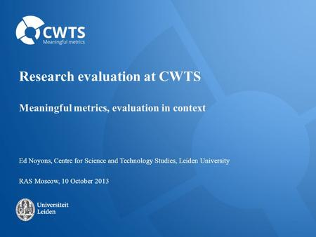 Research evaluation at CWTS Meaningful metrics, evaluation in context Ed Noyons, Centre for Science and Technology Studies, Leiden University RAS Moscow,