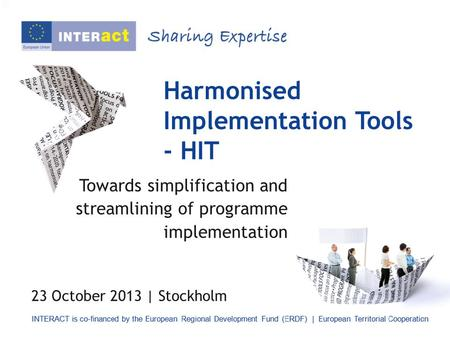Harmonised Implementation Tools - HIT Towards simplification and streamlining of programme implementation 23 October 2013 | Stockholm.