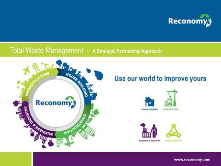 Www.reconomy.com Use our world to improve yours Total Waste Management - A Strategic Partnership Approach.
