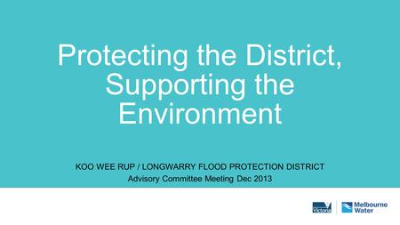 Protecting the District, Supporting the Environment KOO WEE RUP / LONGWARRY FLOOD PROTECTION DISTRICT Advisory Committee Meeting Dec 2013.