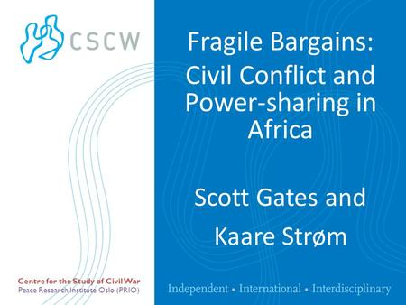 Peace Research Institute Oslo (PRIO) Centre for the Study of Civil War Scott Gates and Kaare Strøm Fragile Bargains: Civil Conflict and Power-sharing in.